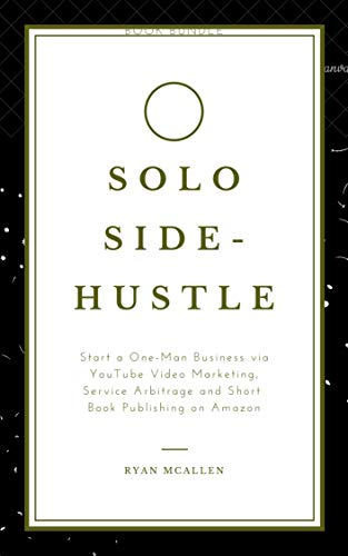 Solo Side-Hustle 2020: Start a One-Man Business via YouTube Video Marketing, Service Arbitrage and Short Book Publishing on Amazon (Book Bundle) (English Edition)