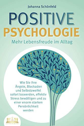 POSITIVE PSYCHOLOGIE - Mehr Lebensfreude im Alltag: Wie Sie Ihre Ängste, Blockaden und Selbstzweifel sofort loswerden, effektiv Stress bewältigen und zu einer enorm starken Persönlichkeit werden