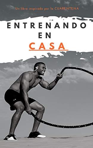Entrenando en CASA: Un libro insprirado por la CUARENTENA para aprender a entrenar en casa. (Spanish...