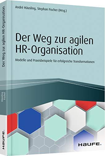 Der Weg zur agilen HR-Organisation: Modelle und Praxisbeispiele für erfolgreiche Transformationen (Haufe Fachbuch)