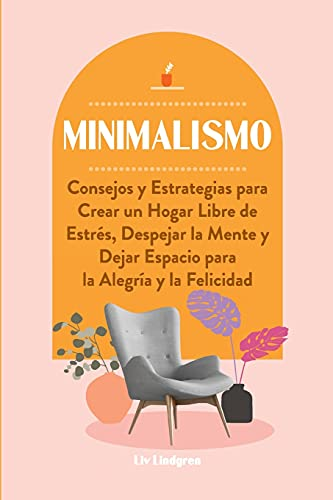 Minimalismo: Consejos y Estrategias para Crear un Hogar Libre de Estrés, Despejar la Mente y Dejar Espacio para la Alegría y la Felicidad