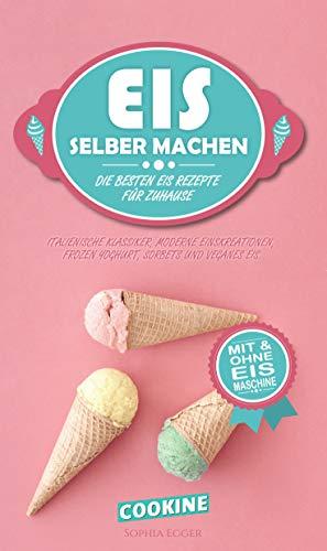 EIS SELBER MACHEN: Die besten Eis Rezepte für Zuhause - Italienische Klassiker, moderne Eiskreationen, Frozen Joghurt, Sorbets und Veganes Eis