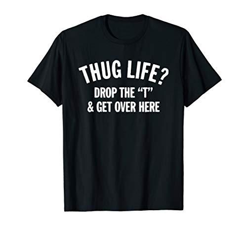 Thug Life Hug Life Drop The T and Get Over Here! T-Shirt