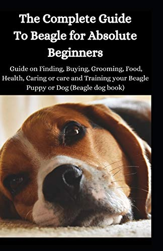 The Complete Guide To Beagle For Absolute Beginners: Guide On Finding, Buying, Grooming, Food, Health, Caring Or Care And Training Your Beagle Puppy Or Dog (Beagle Dog Book)