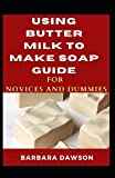 Using Butter Milk To Make Soap Guide For Novices And Dummies