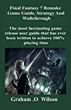 Final Fantasy 7 Remake Game Guide, Strategy and Walkthrough: The most fascinating game release user guide that has ever been written to achieve 100% playing time