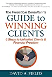 The Irresistible Consultant's Guide to Winning Clients: 6 Steps to Unlimited Clients & Financial Freedom