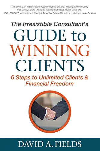 Compare Textbook Prices for The Irresistible Consultant's Guide to Winning Clients: 6 Steps to Unlimited Clients & Financial Freedom  ISBN 9781683501640 by Fields, David A.