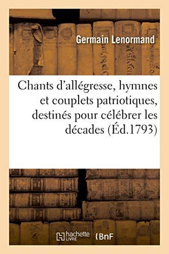 Chants d'Allegresse, Hymnes et Couplets Patriotiques, Destines pour Célébrer les Decades - les Cerem: les cérémonies publiques et le triomphe des Français