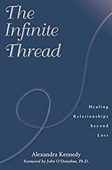 The Infinite Thread: Healing Relationships Beyond Loss by [Alexandra Kennedy, John O'Donohue]