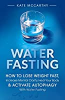 Water Fasting: How to Lose Weight Fast, Increase Mental Clarity, Heal Your Body, & Activate Autophagy with Water Fasting: How to Lose Weight Fast, Increase Mental Clarity, Heal Your Body, & Activate Autophagy with Water Fasting