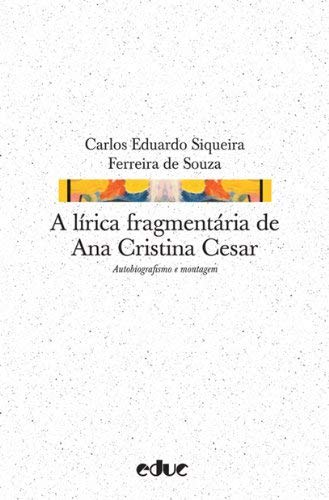 A Lírica Fragmentária de Ana Cristina Cesar: Autobiografismo e Montagem