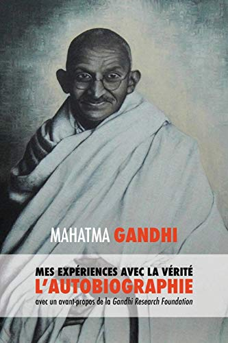 L'Histoire de mes Expériences avec la Vérité: l'Autobiographie de Mahatma Gandhi avec une Introduction de la Gandhi Research Foundation