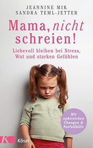Mama, nicht schreien!: Liebevoll bleiben bei Stress, Wut und starken Gefühlen. - Mit zahlreichen Übungen und Notfallhilfe