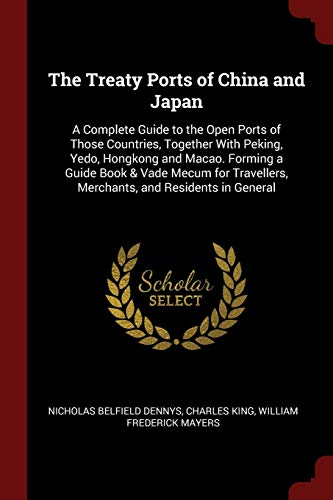 The Treaty Ports of China and Japan: A Complete Guide to the Open Ports of Those Countries, Together With Peking, Yedo, Hongkong and Macao. Forming a ... Merchants, and Residents in General