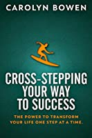 Cross-Stepping Your Way To Success - The Power to Transform Your Life One Step at a Time!