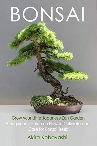 BONSAI - Grow Your Own Little Japanese Zen Garden : A Beginner's Guide On How To Cultivate And Care For Your Bonsai Trees