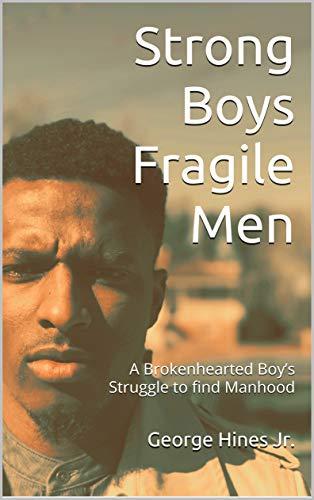 Strong Boys Fragile Men: A Brokenhearted Boy's Struggle to find Manhood