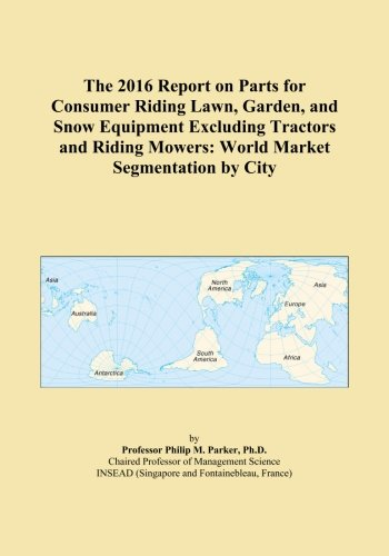 The 2016 Report on Parts for Consumer Riding Lawn, Garden, and Snow Equipment Excluding Tractors and Riding Mowers: World Market Segmentation by City