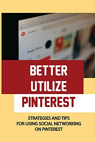 Better Utilize Pinterest: Strategies And Tips For Using Social Networking On Pinterest: Setting Up Your First Boards