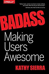 Badass: Making Users Awesome by Kathy Sierra