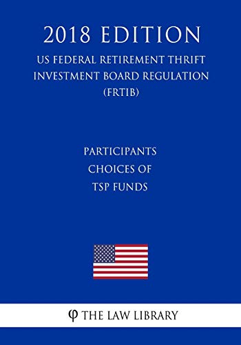 Participants Choices of TSP Funds (US Federal Retirement Thrift Investment Board Regulation) (FRTIB) (2018 Edition)