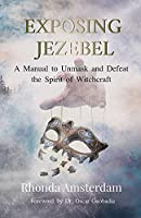 EXPOSING JEZEBEL: A Manual to Unmask and Defeat the Spirit of Witchcraft