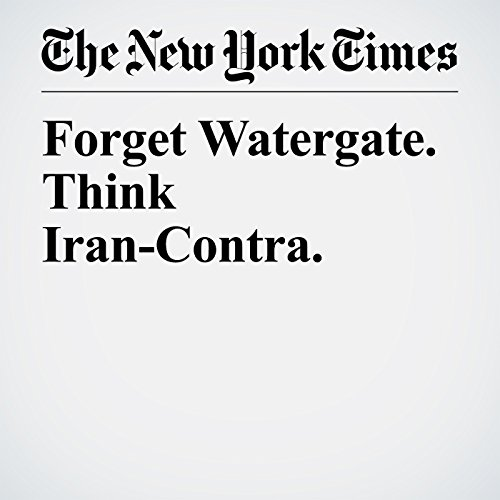 Forget Watergate. Think Iran-Contra. copertina