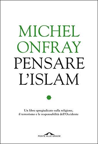 Pensare l'Islam: Un libro spregiudicato sulla religione, il terrorismo e le responsabilità dell'Occidente