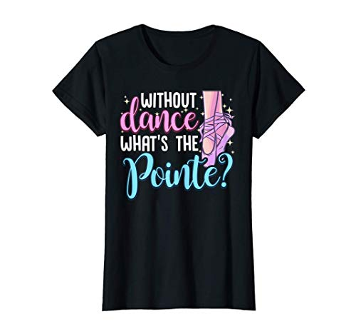 Ballet Dancing Quote   Without Dance What's the Pointe T-Shirt