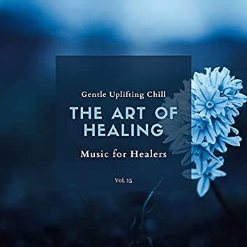 The Art Of Healing - Gentle Uplifting Chill Music For Healers, Vol. 15