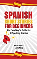 Spanish Short Stories For Beginners: The Easy Way To Get Better At Speaking Spanish