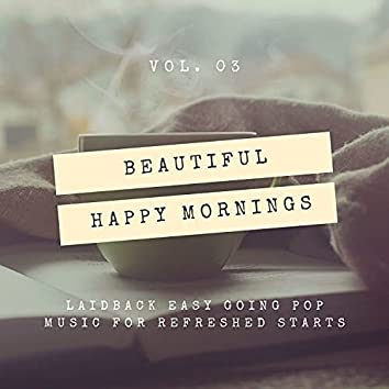 Beautiful Happy Mornings - Laidback Easy Going Pop Music For Refreshed Starts, Vol. 03