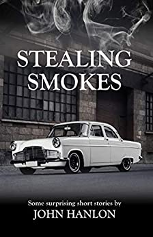Stealing Smokes: Some Surprising Short Stories by [John Hanlon]