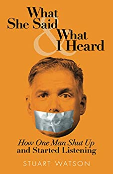 What She Said & What I Heard  How One Man Shut Up and Started Listening