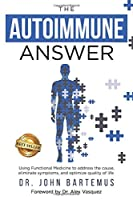 The Autoimmune Answer: Using Functional Medicine to address the cause, eliminate symptoms, and optimize quality of life Front Cover
