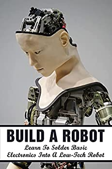 Build A Robot: Learn To Solder Basic Electronics Into A Low-Tech Robot: Which Is The Best Book To Learn Robotics From A Beginner Level? (English Edition) por [Virgilio Drossman]