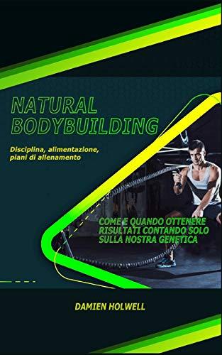NATURAL BODYBUILDING: Disciplina, alimentazione, piani di allenamento; Come e quando ottenere risultati contando solo sulla nostra genetica