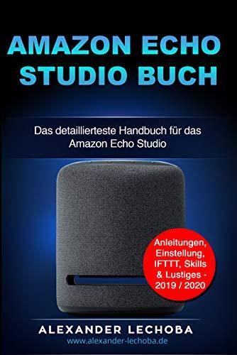 Amazon Echo Studio Buch: Das detaillierteste Handbuch für das Amazon Echo Studio   Anleitungen, Einstellung, IFTTT, Skills & Lustiges - 2020