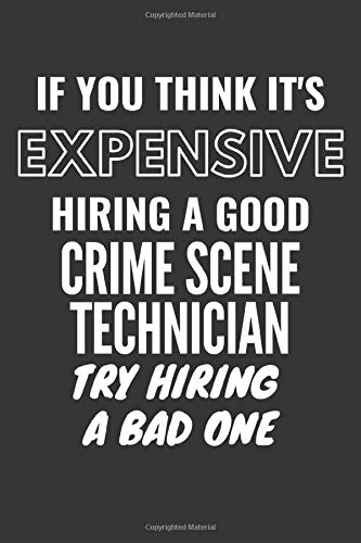 If You Think It's Expensive Hiring A Good Crime Scene Technician Try Hiring A Bad One Notebook: Lined Journal, 120 Pages, 6 x 9, Matte Finish