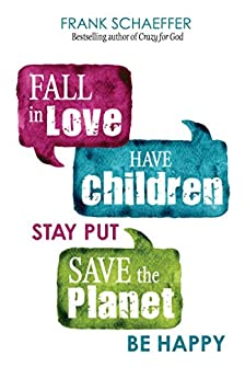 Fall in Love, Have Children, Stay Put, Save the Planet, Be Happy by [Frank Schaeffer]