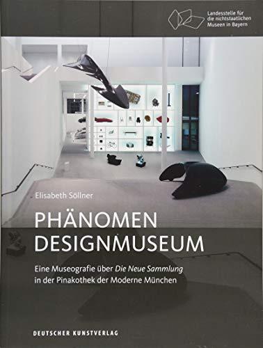 Phänomen Designmuseum: Eine Museografie über Die Neue Sammlung in der Pinakothek der Moderne München (Bayerische Studien zur Museumsgeschichte, 4, Band 4)