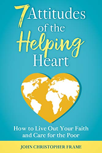 7 Attitudes of the Helping Heart: How to Live Out Your Faith and Care for the Poor by [John Christopher Frame]