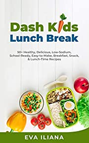 Dash Kids Lunch Break: 50+ Healthy, Delicious, Low-Sodium, School-Ready, Easy-to-Make, Breakfast, Snack, & Lunch-Time Recipes