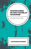 Temporalities of Post-Yugoslav Literature: The Politics of Time