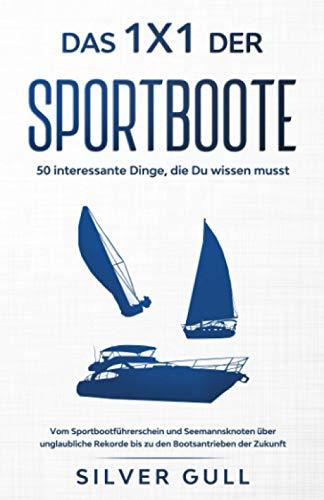 Das 1x1 der Sportboote - 50 interessante Dinge, die Du wissen musst: Vom Sportbootführerschein und Seemannsknoten über unglaubliche Rekorde bis zu den Bootsantrieben der Zukunft