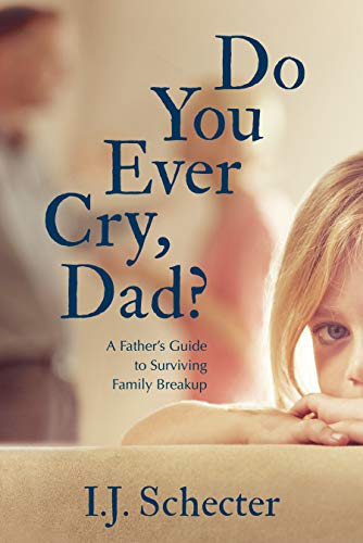 Do You Ever Cry, Dad?: A Father's Guide to Surviving Family Breakup -  Schecter, I.J., Paperback