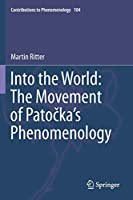Into the World: The Movement of Patočka's Phenomenology (Contributions to Phenomenology, 104)