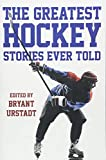 The Greatest Hockey Stories Ever Told: The Finest Writers On Ice - Bryant Urstadt