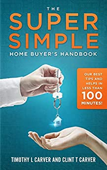 The Super Simple Home Buyer's Handbook: Our Best Tips and Helps in Less Than 100 Minutes by [Timothy L Carver, Clint T Carver]